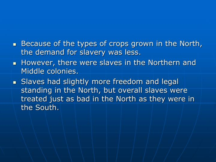 Because of the types of crops grown in the North, the demand for slavery was less.