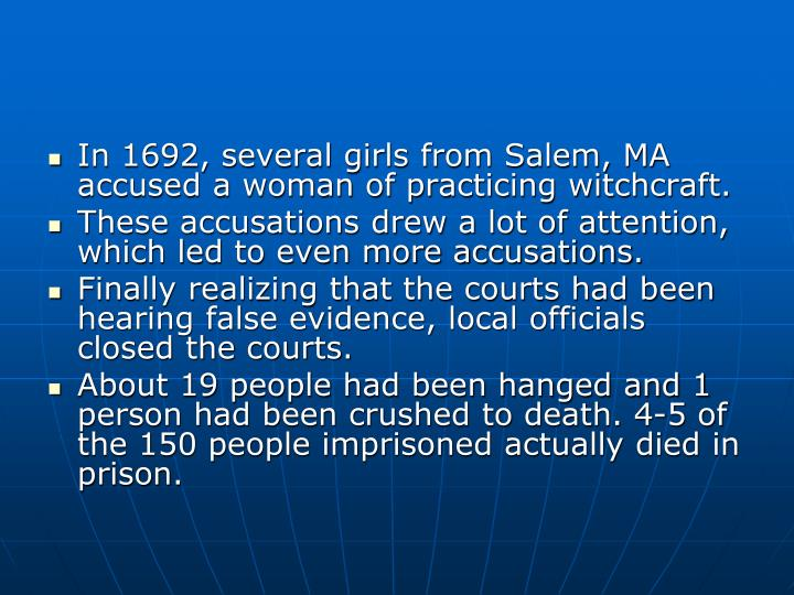 In 1692, several girls from Salem, MA accused a woman of practicing witchcraft.
