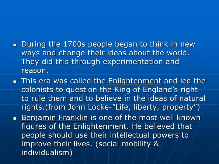 During the 1700s people began to think in new ways and change their ideas about the world. They did this through experimentation and reason.