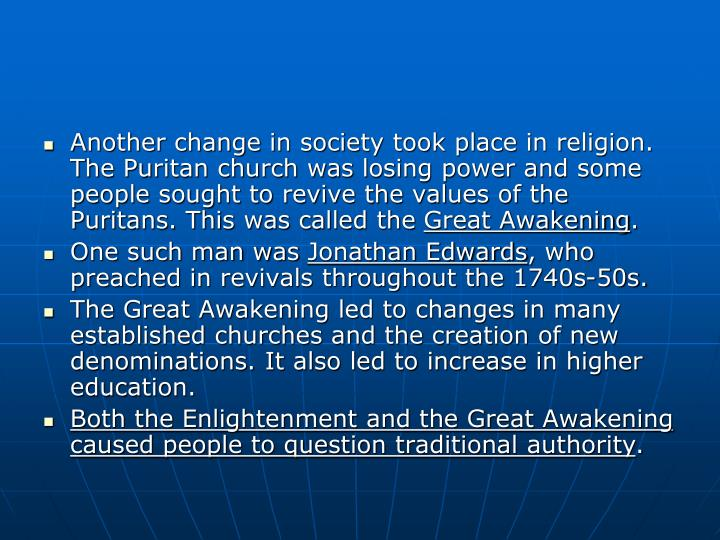 Another change in society took place in religion.  The Puritan church was losing power and some people sought to revive the values of the Puritans. This was called the