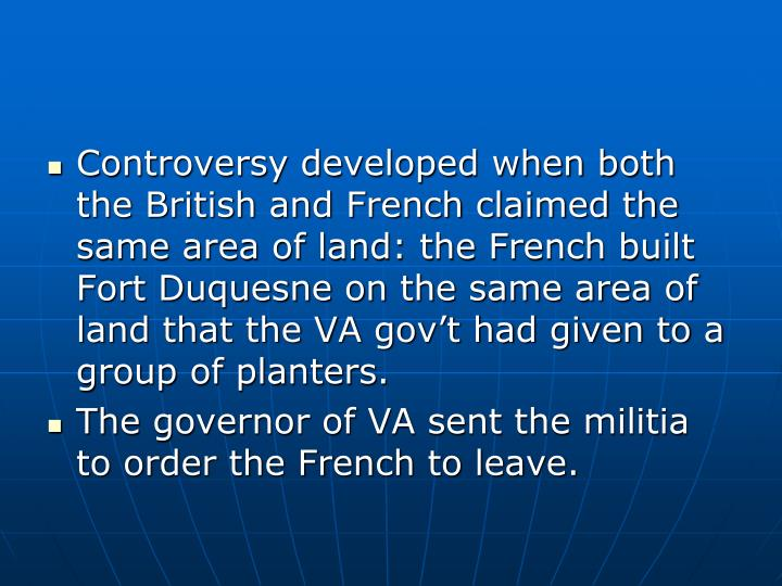 Controversy developed when both the British and French claimed the same area of land: the French built Fort Duquesne on the same area of land that the VA gov't had given to a group of planters.