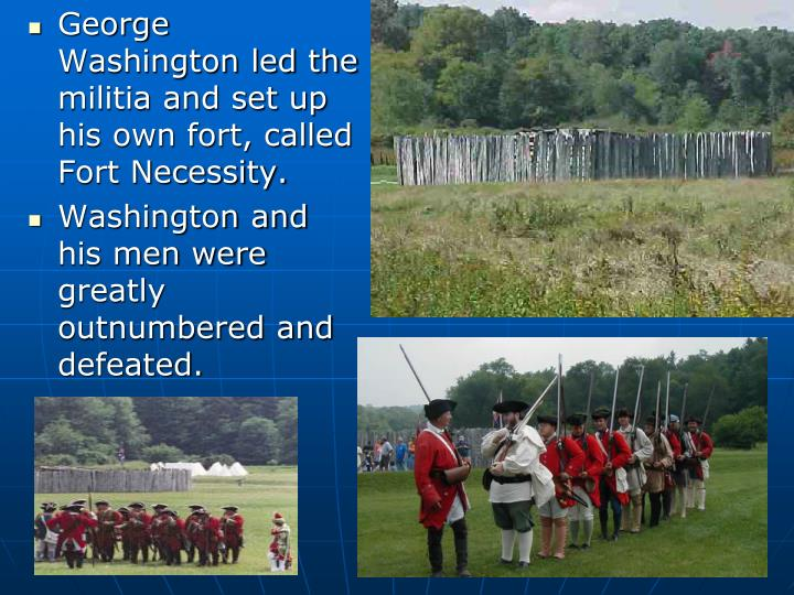 George Washington led the militia and set up his own fort, called Fort Necessity.