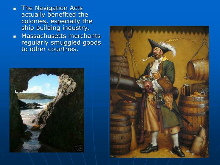 The Navigation Acts actually benefited the colonies, especially the ship building industry.