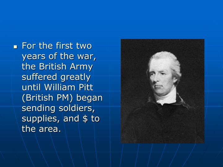 For the first two years of the war, the British Army suffered greatly until William Pitt (British PM) began sending soldiers, supplies, and $ to the area.