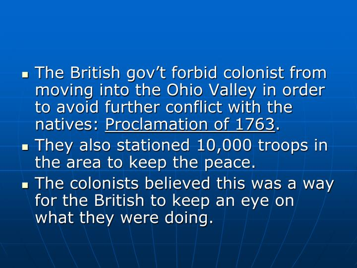 The British gov't forbid colonist from moving into the Ohio Valley in order to avoid further conflict with the natives: