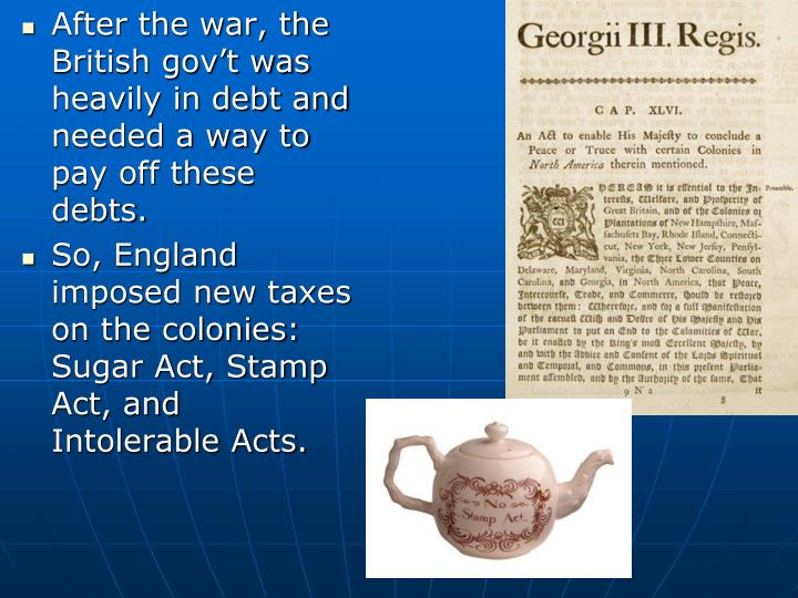 After the war, the British gov't was heavily in debt and needed a way to pay off these debts.