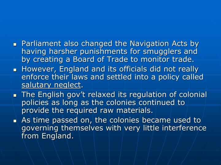 Parliament also changed the Navigation Acts by having harsher punishments for smugglers and by creating a Board of Trade to monitor trade.
