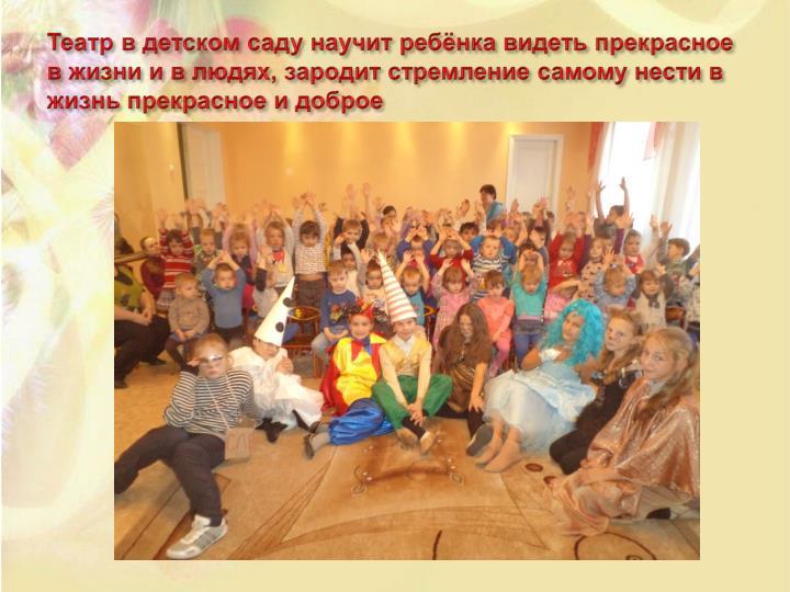 Театр в детском саду научит ребёнка видеть прекрасное в жизни и в людях, зародит стремление самому нести в жизнь прекрасное и доброе