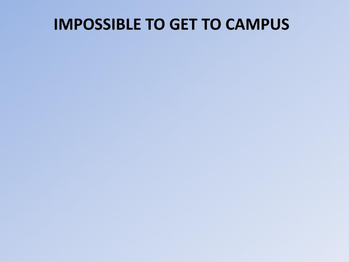 IMPOSSIBLE TO GET TO CAMPUS