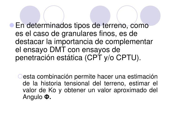 En determinados tipos de terreno, como es el caso de granulares finos, es de destacar la importancia de complementar el ensayo DMT con ensayos de penetración estática (CPT y/o CPTU).
