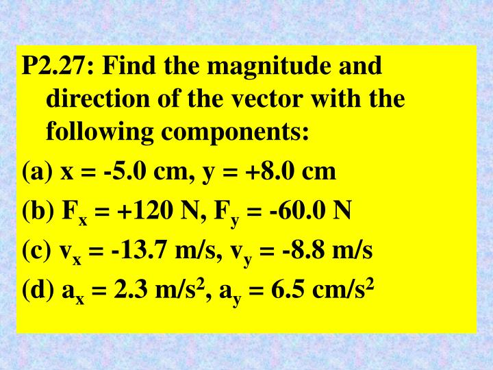 P2.27: Find the magnitude and direction of the vector with the following components: