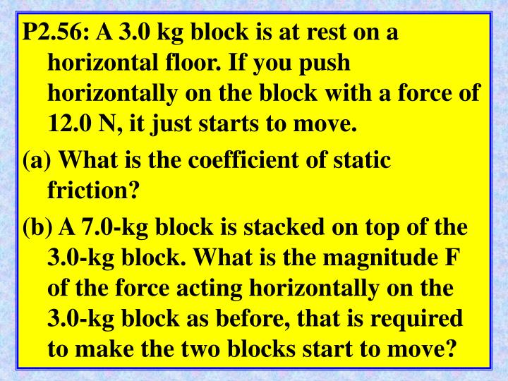 P2.56: A 3.0 kg block is at rest on a horizontal floor. If you push horizontally on the block with a force of 12.0 N, it just starts to move.