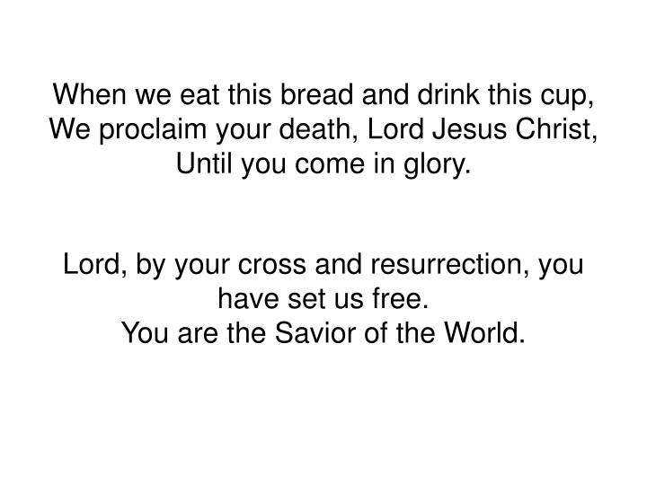 When we eat this bread and drink this cup,
