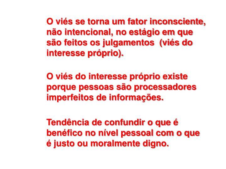 O viés se torna um fator inconsciente, não intencional, no estágio em que são feitos os julgamentos  (viés do interesse próprio).