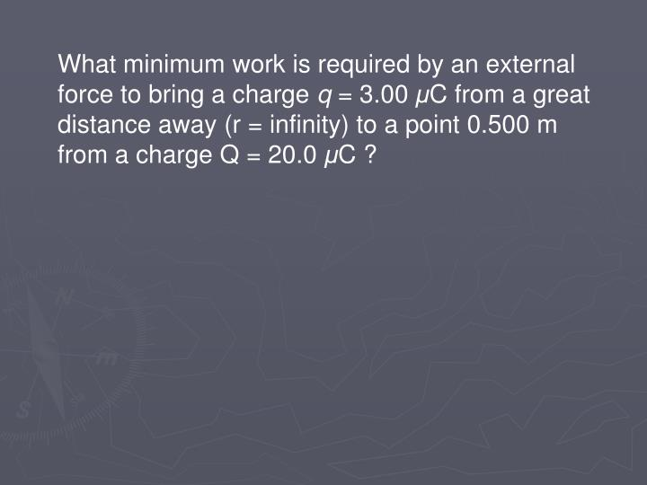 What minimum work is required by an external force to bring a charge