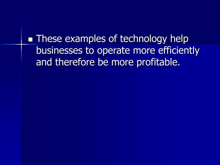 These examples of technology help businesses to operate more efficiently and therefore be more profitable.