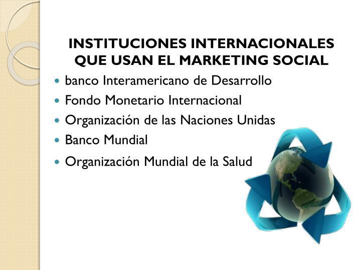INSTITUCIONES INTERNACIONALES QUE USAN EL MARKETING SOCIAL