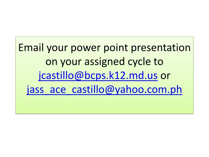 Email your power point presentation on your assigned cycle to