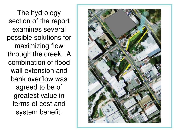 The hydrology section of the report examines several possible solutions for maximizing flow through the creek.  A combination of flood wall extension and bank overflow was agreed to be of greatest value in terms of cost and system benefit.