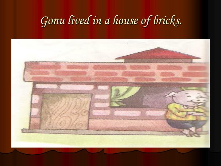 Gonu lived in a house of bricks.