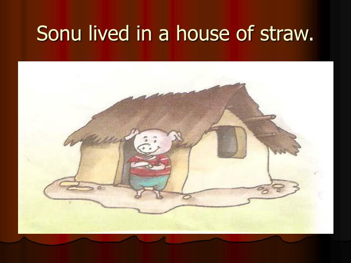 Sonu lived in a house of straw