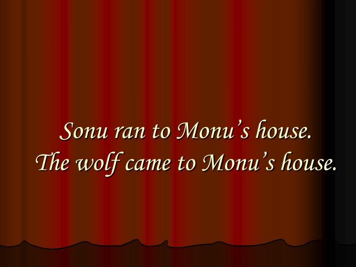 Sonu ran to Monu's house.