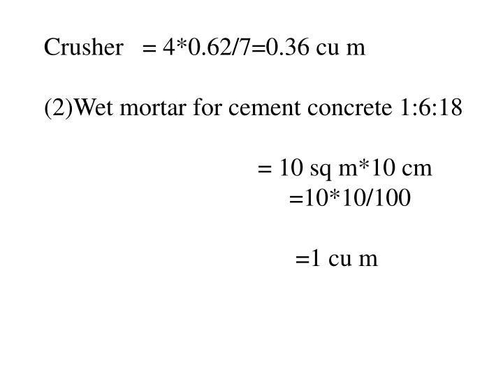 Crusher   = 4*0.62/7=0.36 cu m