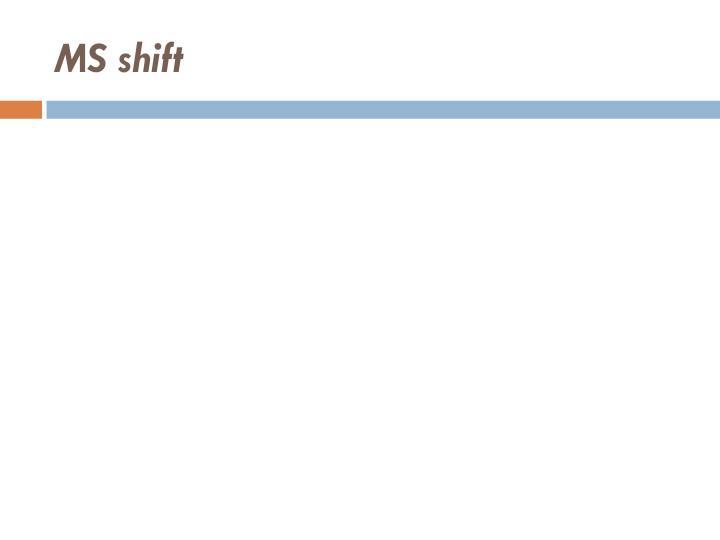 MS shift