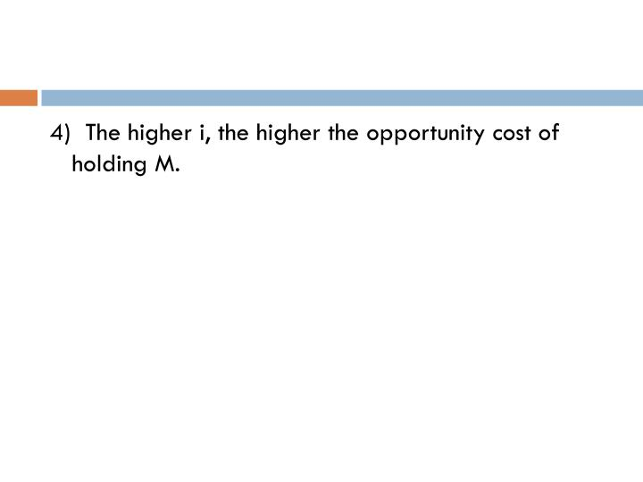 4)  The higher i, the higher the opportunity cost of holding M.