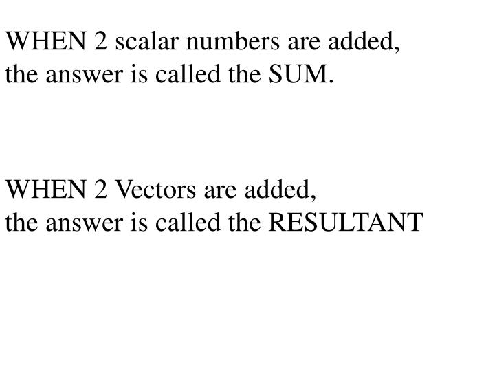 WHEN 2 scalar numbers are added,