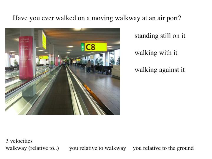 Have you ever walked on a moving walkway at an air port?