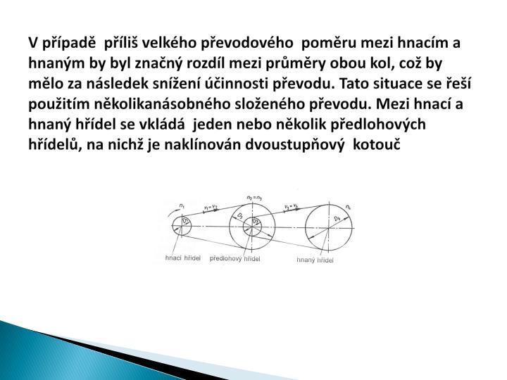 V případě  příliš velkého převodového  poměru mezi hnacím a hnaným by byl značný rozdíl mezi průměry obou kol, což by mělo za následek snížení účinnosti převodu. Tato situace se řeší  použitím několikanásobného složeného převodu. Mezi hnací a hnaný hřídel se vkládá  jeden nebo několik předlohových hřídelů, na nichž je naklínován dvoustupňový  kotouč