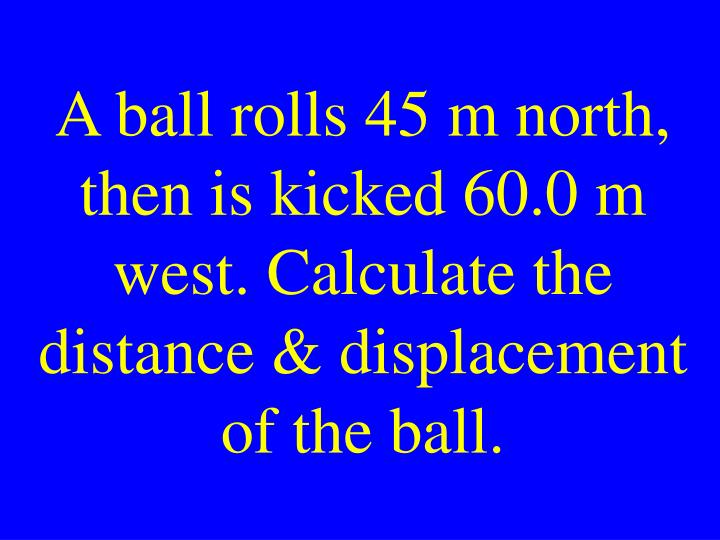A ball rolls 45 m north, then is kicked 60.0 m west. Calculate the distance & displacement of the ball.