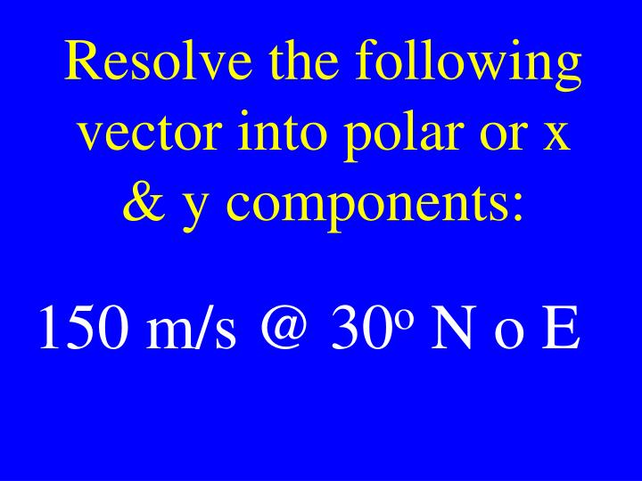 Resolve the following vector into polar or x & y components: