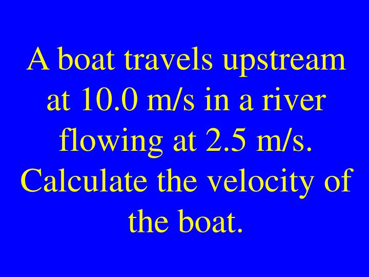 A boat travels upstream at 10.0 m/s in a river flowing at 2.5 m/s. Calculate the velocity of the boat.