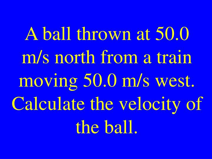 A ball thrown at 50.0 m/s north from a train moving 50.0 m/s west. Calculate the velocity of the ball.