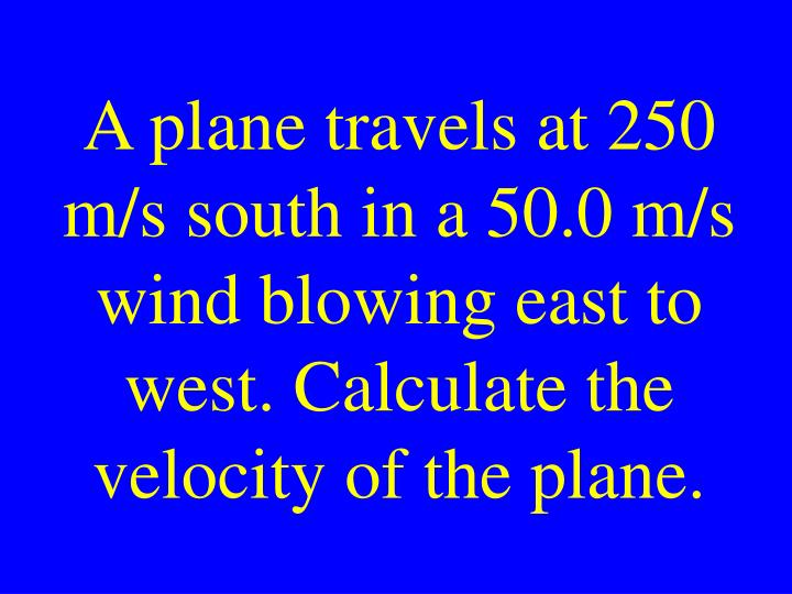 A plane travels at 250 m/s south in a 50.0 m/s wind blowing east to west. Calculate the velocity of the plane.