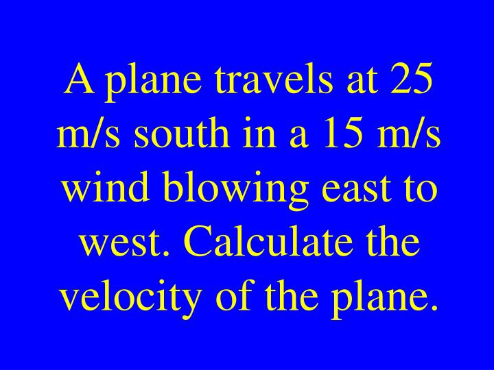 A plane travels at 25 m/s south in a 15 m/s wind blowing east to west. Calculate the velocity of the plane.