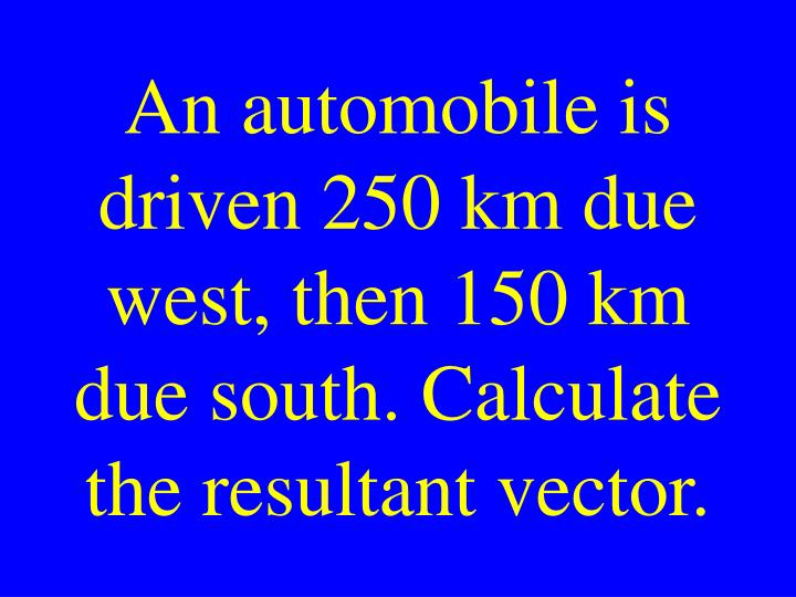 An automobile is driven 250 km due west, then 150 km due south. Calculate the resultant vector.