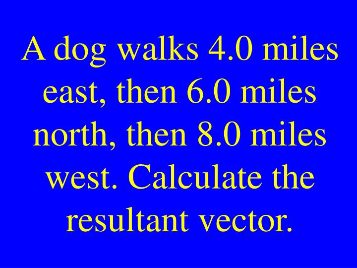 A dog walks 4.0 miles east, then 6.0 miles north, then 8.0 miles west. Calculate the resultant vector.