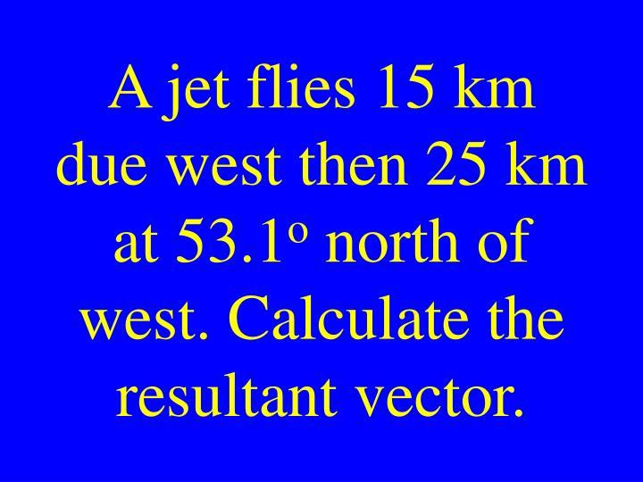 A jet flies 15 km due west then 25 km at 53.1