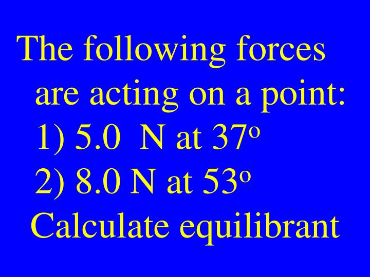 The following forces are acting on a point: 1) 5.0  N at 37