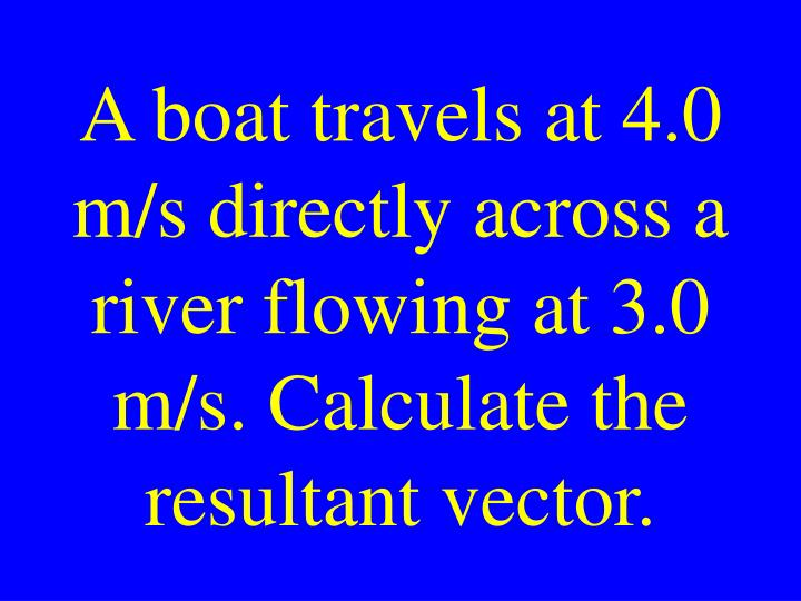 A boat travels at 4.0 m/s directly across a river flowing at 3.0 m/s. Calculate the resultant vector.