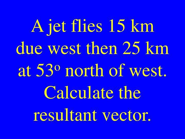 A jet flies 15 km due west then 25 km at 53