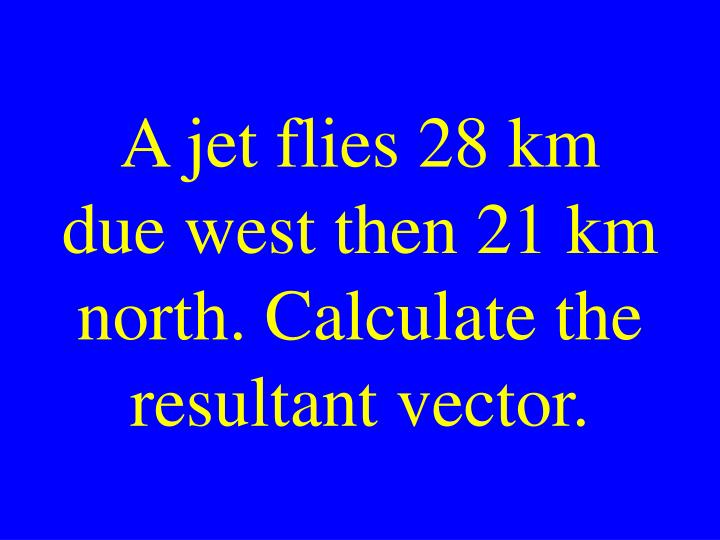 A jet flies 28 km due west then 21 km north. Calculate the resultant vector.