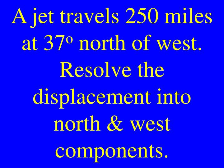 A jet travels 250 miles at 37