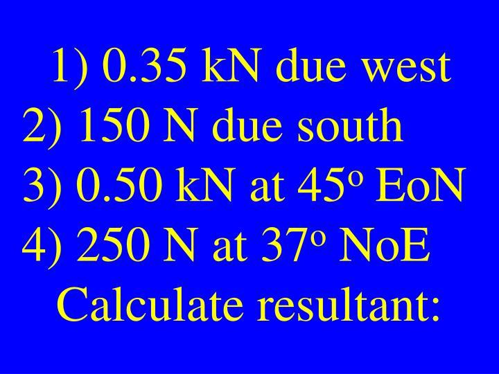 1) 0.35 kN due west
