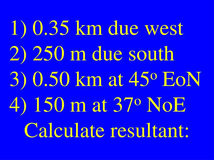 1) 0.35 km due west