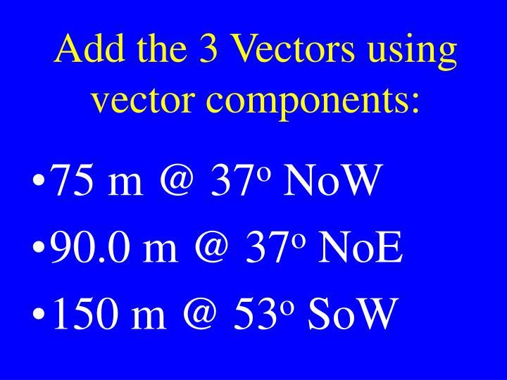 Add the 3 Vectors using vector components: