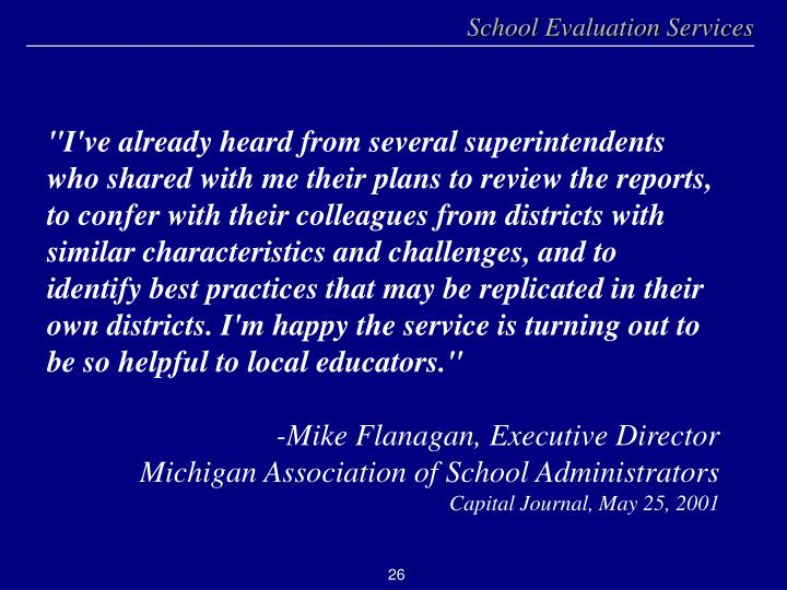 """I've already heard from several superintendents who shared with me their plans to review the reports, to confer with their colleagues from districts with similar characteristics and challenges, and to identify best practices that may be replicated in their own districts. I'm happy the service is turning out to be so helpful to local educators."""